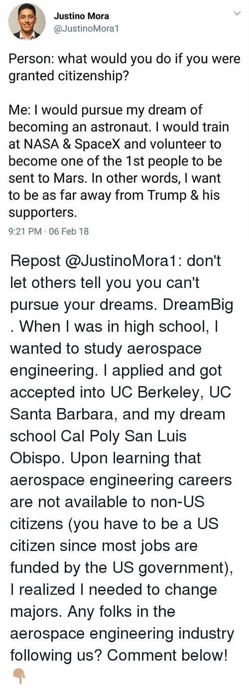 Memes, Nasa, and School: Justino Mora  @JustinoMora1  Person: what would you do if you were  granted citizenship?  Me: I would pursue my dream of  becoming an astronaut. I would train  at NASA & SpaceX and volunteer to  become one of the 1st people to be  sent to Mars. In other words, I want  to be as far away from Trump & his  supporters.  9:21 PM 06 Feb 18 Repost @JustinoMora1: don't let others tell you you can't pursue your dreams. DreamBig . When I was in high school, I wanted to study aerospace engineering. I applied and got accepted into UC Berkeley, UC Santa Barbara, and my dream school Cal Poly San Luis Obispo. Upon learning that aerospace engineering careers are not available to non-US citizens (you have to be a US citizen since most jobs are funded by the US government), I realized I needed to change majors. Any folks in the aerospace engineering industry following us? Comment below! 👇🏽