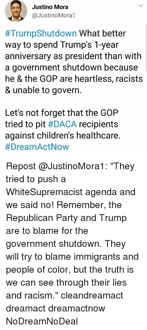 """Memes, Party, and Racism: Justino Mora  @JustinoMoral  #TrumpShutdown what better  way to spend Trump's 1-year  anniversary as president than with  a government shutdown because  he & the GOP are heartless, racists  & unable to govern  Let's not forget that the GOP  tried to pit #DACA recipients  against children's healthcare.  Repost @JustinoMora1: """"They tried to push a WhiteSupremacist agenda and we said no! Remember, the Republican Party and Trump are to blame for the government shutdown. They will try to blame immigrants and people of color, but the truth is we can see through their lies and racism."""" cleandreamact dreamact dreamactnow NoDreamNoDeal"""