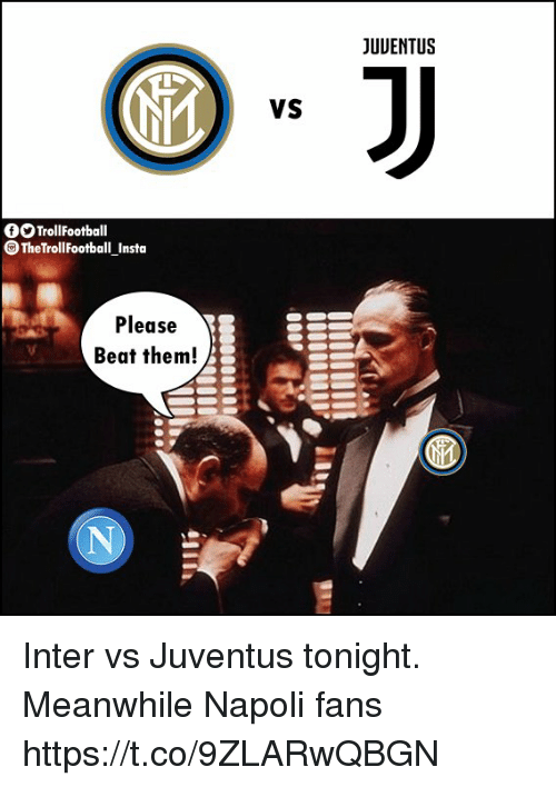 Memes, Juventus, and Beat Them: JUUENTUS  VS  OTrollFootball  TheTrollFootball Insta  Please  Beat them! Inter vs Juventus tonight.  Meanwhile Napoli fans https://t.co/9ZLARwQBGN
