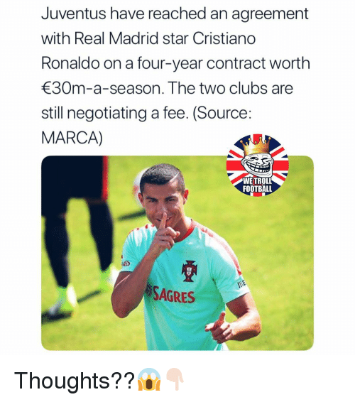 Cristiano Ronaldo, Football, and Memes: Juventus have reached an agreement  with Real Madrid star Cristiano  Ronaldo on a four-year contract worth  30m-a-season. The two clubs are  still negotiating a fee. (Source:  MARCA)  WE TROLL  FOOTBALL  ArS  SAGRES Thoughts??😱👇🏻
