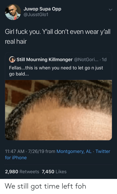 FOH: Juwop Supa Opp  @JusstGlo1  Girl fuck you. Y'all don't even wear y'all  real hair  Still Mourning Killmonger @N otGori... .1d  Fellas...this is when you need to let go n just  go bald...  11:47 AM 7/26/19 from Montgomery, AL Twitter  for iPhone  2,980 Retweets 7,450 Likes We still got time left foh