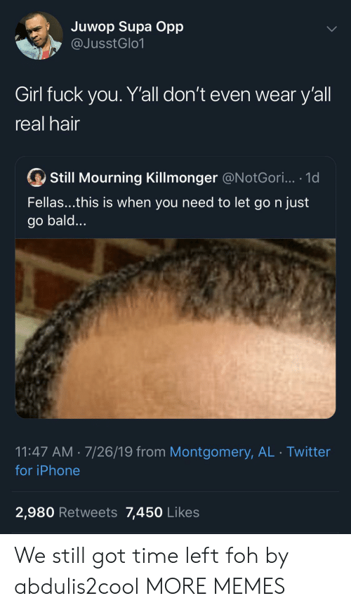 FOH: Juwop Supa Opp  @JusstGlo1  Girl fuck you. Y'all don't even wear y'all  real hair  Still Mourning Killmonger @N otGori... .1d  Fellas...this is when you need to let go n just  go bald...  11:47 AM 7/26/19 from Montgomery, AL Twitter  for iPhone  2,980 Retweets 7,450 Likes We still got time left foh by abdulis2cool MORE MEMES