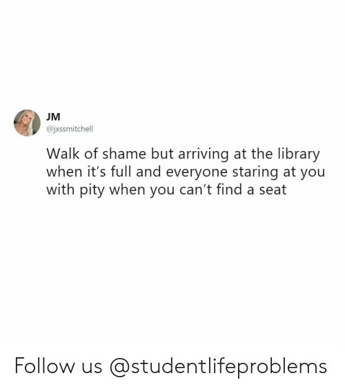 Tumblr, Http, and Library: @jxssmitchell  Walk of shame but arriving at the library  when it's full and everyone staring at you  with pity when you can't find a seat Follow us @studentlifeproblems