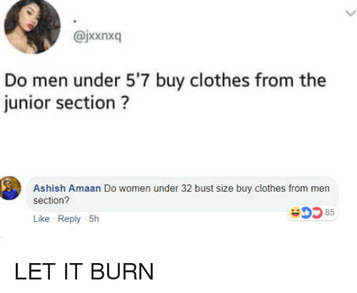 Clothes, Women, and Junior: @jxxnxq  Do men under 5'7 buy clothes from the  junior section?  Ashish Amaan Do women under 32 bust size buy clothes from men  section?  0585  Like Reply 5h LET IT BURN