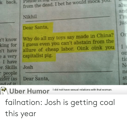I Bet, Tumblr, and Uber: k back, Please bilin  from the dead. I bet he would mock yUUL  Nikhil  Dear Santa,  I'm  't know Why do all my toys say made in China? Or  king for I guess even you can't abstain from the  't have allure of cheap labor. Oink oink you I  a very capitalist pig.  I have  r. Skills Josh  on  tio  le  ne  zier (as Dear Santa  st  Uber Humor didnot have sexual relations with that woman. failnation:  Josh is getting coal this year
