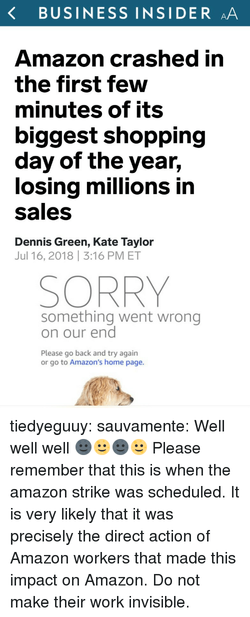amazons: K BUSINESS INSIDER AA  Amazon crashed in  the first few  minutes of its  biggest shopping  day of the year,  losing millions in  Sales  Dennis Green, Kate Taylor  Jul 16, 2018 3:16 PM ET  SORRY  something went wrong  on our end  Please go back and try again  or go to Amazon's home page. tiedyeguuy: sauvamente: Well well well 🌚🌝🌚🌝 Please remember that this is when the amazon strike was scheduled. It is very likely that it was precisely the direct action of Amazon workers that made this impact on Amazon. Do not make their work invisible.