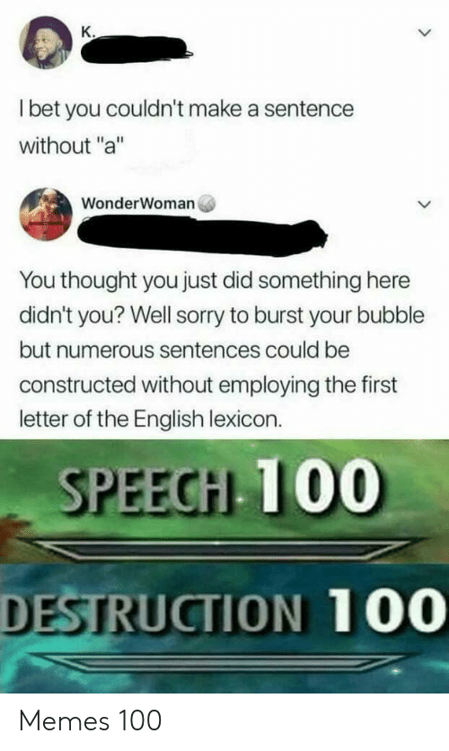 "I Bet, Memes, and Sorry: K.  I bet you couldn't make a sentence  without ""a""  WonderWoman  You thought you just did something here  didn't you? Well sorry to burst your bubble  but numerous sentences could be  constructed without employing the first  letter of the English lexicon.  SPEECH 100  DESTRUCTION 100 Memes 100"