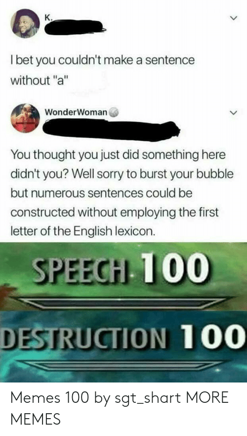 "Dank, I Bet, and Memes: K.  I bet you couldn't make a sentence  without ""a""  WonderWoman  You thought you just did something here  didn't you? Well sorry to burst your bubble  but numerous sentences could be  constructed without employing the first  letter of the English lexicon.  SPEECH 100  DESTRUCTION 100 Memes 100 by sgt_shart MORE MEMES"