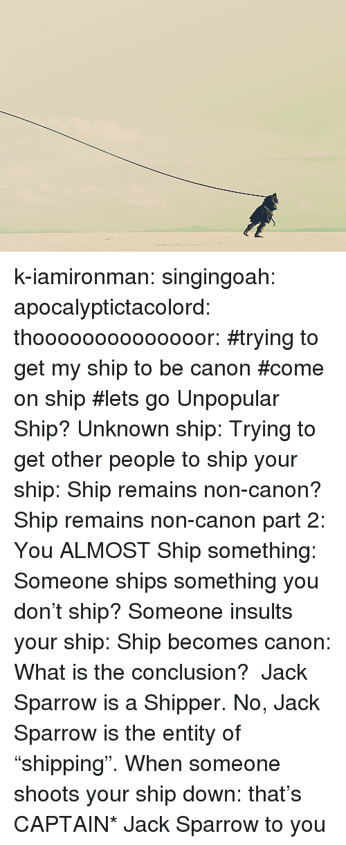 """jack sparrow: k-iamironman:  singingoah:  apocalyptictacolord:  thoooooooooooooor:   #trying to get my ship to be canon#come on ship#lets go  Unpopular Ship?  Unknown ship:  Trying to get other people to ship your ship:  Ship remains non-canon?  Ship remains non-canon part 2:  You ALMOST Ship something:  Someone ships something you don't ship?  Someone insults your ship:  Ship becomes canon:  What is the conclusion? Jack Sparrow is a Shipper.  No, Jack Sparrow is the entity of """"shipping"""".  When someone shoots your ship down:   that's CAPTAIN* Jack Sparrow to you"""
