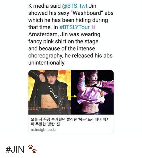 "Sexy, Amsterdam, and Fancy: K media said @BTS_twt Jin  showed his sexy ""Washboard"" abs  which he has been hiding during  that time. In #BTSLYTour 11  Amsterdam, Jin was wearing  fancy pink shirt on the stage  and because of the intense  choreography, he released his abs  unintentionally.  오늘 자 꽁꽁 숨겨뒀던 빨래판 복근, 드러내며 섹시  미 폭발한 '방탄' 진  m.insight.co.kr #JIN 🐾"