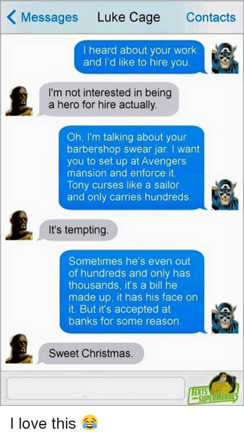 Barbershops: K Messages  Luke Cage  Contacts  I heard about your work  AA  and I'd like to hire you  I'm not interested in being  a hero for hire actually.  Oh, I'm talking about your  barbershop swear jar. want  you to set up at Avengers  mansion and enforce it.  Tony curses like a sailor  and only carries hundreds.  It's tempting.  Sometimes he's even out  of hundreds and only has  thousands, it's a bill he  made up, it has his face on  it. But it's accepted at  banks for some reason.  Sweet Christmas. I love this 😂
