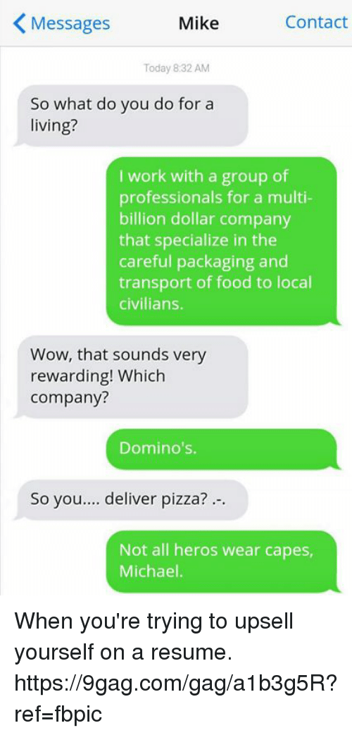Not All Heros Wear Capes: K Messages  Mike  Contact  Today 8:32 AM  So what do you do for a  living?  I work with a group of  professionals for a multi-  billion dollar company  that specialize in the  careful packaging and  transport of food to local  civilians.  Wow, that sounds very  rewarding! Which  Company?  Domino's.  So you.... deliver p  Not all heros wear capes,  Michael. When you're trying to upsell yourself on a resume. https://9gag.com/gag/a1b3g5R?ref=fbpic