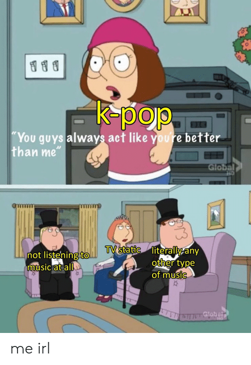 """static: K-pop  """"You guys always act like youre better  than me""""  Global  TV static literally any  other type  of music  not listening to.  music at all  Gtobelr me irl"""