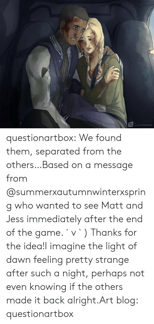 Perhaps Not: K QUESTIONARTBOX questionartbox:  We found them, separated from the others…Based on a message from @summerxautumnwinterxspring who wanted to see Matt and Jess immediately after the end of the game. ´ v ` ) Thanks for the idea!I imagine the light of dawn feeling pretty strange after such a night, perhaps not even knowing if the others made it back alright.Art blog: questionartbox