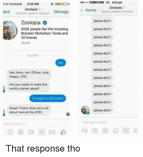 Officer Judy: k to Facebook  4:22 PM  Zootopia  Manage  Typically replies in minutes lack  Zootopia  A 822K people like this including  Brandon Nichellson Tenda and  20 friends  Movie  4:22 PM  hey  Hey there, lan! Officer Judy  Hopps, ZPD  Are you ready to make the  world a better place?  im ready to kill myselt  Great! That's what we're all  about here at the ZPD!  GIF  SYSTBN RADON 4G 3:21 pm  Zootopia.  Home  Typically replies in minutes  please don't  please don't  please don't  please don't  please don't  please don't  please don't  please don't  please don't  please don't  please don't  please don't That response tho