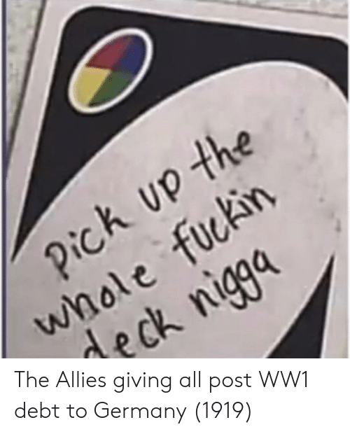 Germany, Ww1, and All: k up the  whole fuckirn  deck niga The Allies giving all post WW1 debt to Germany (1919)