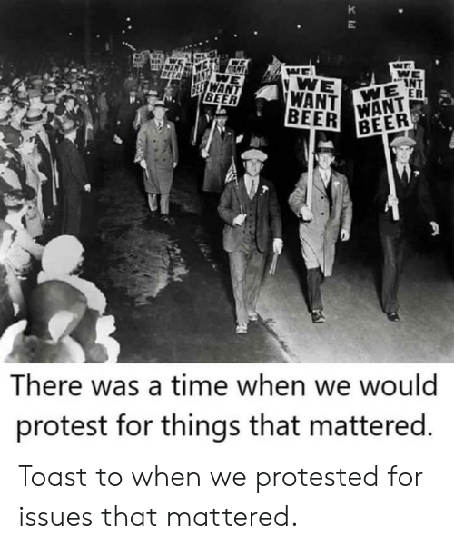 We Want: K  WAN  BEER  WE  INT  WE ER  WE  WANT  BEER  SEE WANT  BEER  WANT  BEER  There was a time when we would  protest for things that mattered. Toast to when we protested for issues that mattered.