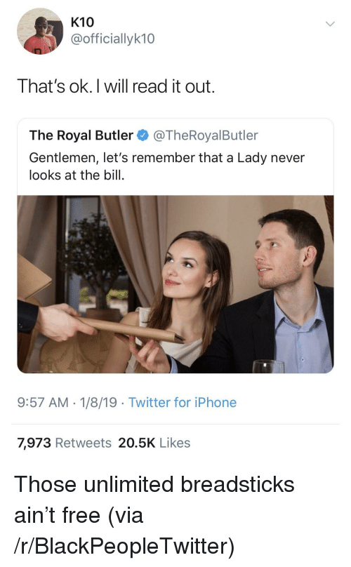 Ok I Will: K10  @officiallyk10  That's ok.I will read it out.  The Royal Butler@TheRoyalButler  Gentlemen, let's remember that a Lady never  looks at the bill.  9:57 AM-1/8/19 Twitter for iPhone  7,973 Retweets 20.5K Likes Those unlimited breadsticks ain't free (via /r/BlackPeopleTwitter)