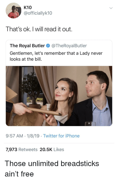 Ok I Will: K10  @officiallyk10  That's ok.I will read it out.  The Royal Butler@TheRoyalButler  Gentlemen, let's remember that a Lady never  looks at the bill.  9:57 AM-1/8/19 Twitter for iPhone  7,973 Retweets 20.5K Likes Those unlimited breadsticks ain't free