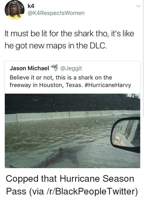 Blackpeopletwitter, Lit, and Shark: k4  @K4RespectsWomen  It must be lit for the shark tho, it's like  he got new maps in the DLC.  Jason Michael @Jeggit  Believe it or not, this is a shark on the  freeway in Houston, Texas. <p>Copped that Hurricane Season Pass (via /r/BlackPeopleTwitter)</p>