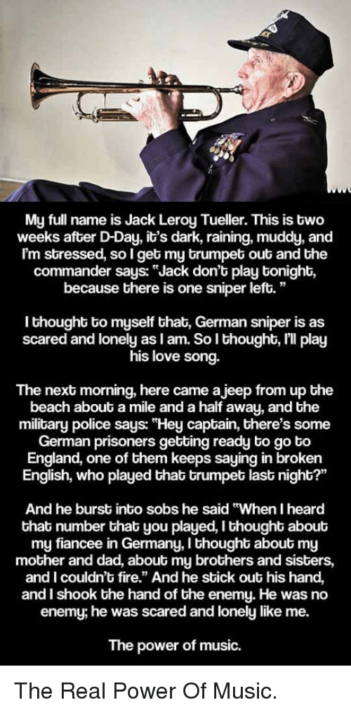 """the commander: ka  My full name is Jack Leroy Tueller. This is two  weeks after D-Day, it's dark, raining, muddy, and  Im stressed, so I get my trumpet out and the  commander says: """"Jack don't play tonight,  because there is one sniper left.""""  I thought to myself that, German sniper is as  scared and lonely as l am. So l thought, lll play  his love song.  The next morning, here came ajeep from up the  beach about a mile and a half away, and the  military police says: """"Hey captain, there's some  German prisoners getting ready to go to  England, one of them keeps saying in broken  English, who played that trumpet last night?'""""  And he burst into sobs he said """"When I heard  that number that you played, I thought about  my fiancee in Germany, I thought about my  mother and dad, about my brothers and sisters,  and I couldn't fire."""" And he stick out his hand,  and I shook the hand of the enemy. He was no  enemy; he was scared and lonely like me.  The power of music. <p>The Real Power Of Music.</p>"""