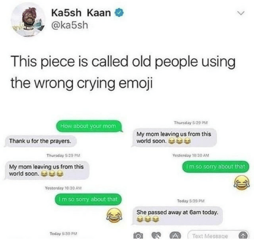 Crying, Emoji, and Old People: Ka5sh Kaan  @ka5sh  This piece is called old people using  the wrong crying emoji  Thursday 5 29 PM  How about your mom  My mom leaving us from this  world soon.  Thank u for the prayers.  Thursday 520PM  Yesterday 10:30 AM  My mom leaving us from this  world soon.  Im so sorry about that  Yesterday 10:30 AM  I m so sorry about that  Today 5:39 PM  She passed away at 6am today.  Today 5:39 P  O AText Messace