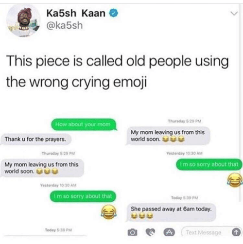Crying, Emoji, and Old People: Ka5sh Kaan  @ka5sh  This piece is called old people using  the wrong crying emoji  Thursday 5:29 PM  How about your mom  My mom leaving us from this  world soon.  Thank u for the prayers.  Yesterday 10:30 AM  Thursday 5:29 PM  My mom leaving us from this  world soon.  Im so sorry about that  Yesterday 10:30 AM  Im so sorry about that  Today 5:30 PM  She passed away at 6am today.  Today 5:30 PM  Text Message