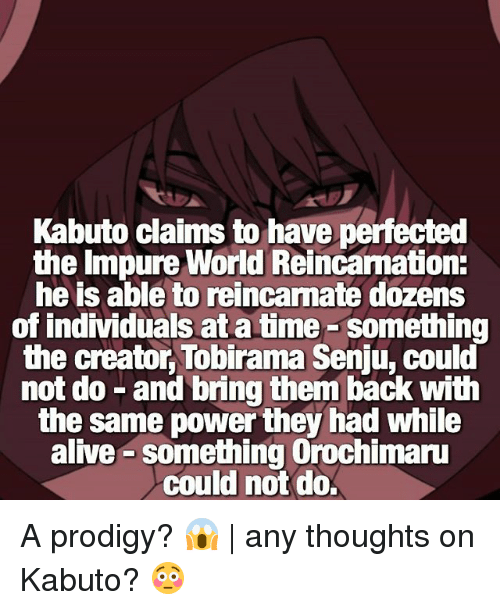 Orochimaru: Kabuto claims to have perfected  the Impure World Reincamation:  he is able to reincarnate dozens  of individuals at a time-something  the creator, Tobirama Senju, could  not do -and bring them back with  the same power they had while  alive something Orochimaru  could not do A prodigy? 😱 | any thoughts on Kabuto? 😳