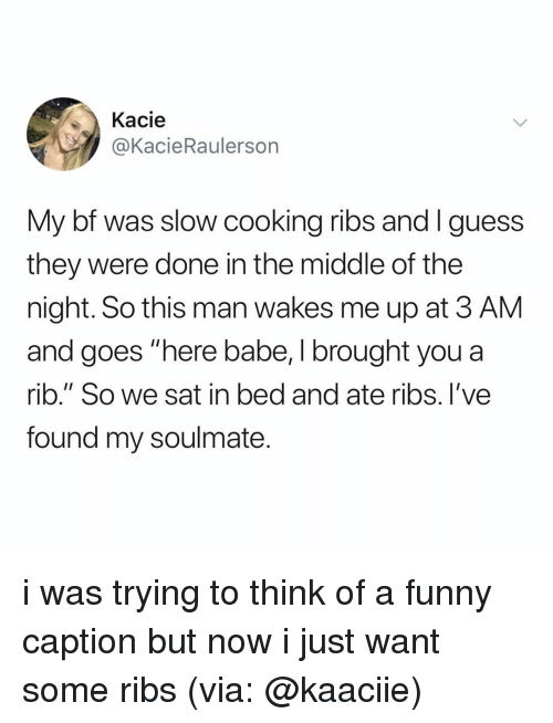 "Were Done: Kacie  @KacieRaulerson  My bf was slow cooking ribs and Iguess  they were done in the middle of the  night. So this man wakes me up at 3 AM  and goes ""here babe, I brought you a  rib."" So we sat in bed and ate ribs. I've  found my soulmate i was trying to think of a funny caption but now i just want some ribs (via: @kaaciie)"