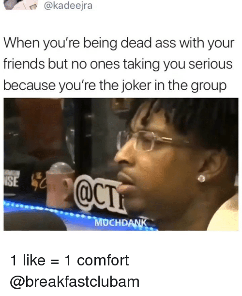 You Serious: @kadeejra  When you're being dead ass with your  friends but no ones taking you serious  because you're the joker in the group  SE  MOCHDANK 1 like = 1 comfort @breakfastclubam