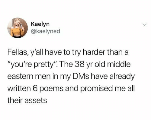 "Poems, Dank Memes, and Old: Kaelyn  @kaelyned  Fellas, y'all have to try harder than a  ""you're pretty"". The 38 yr old middle  eastern men in my DMs have already  written 6 poems and promised me all  their assets"