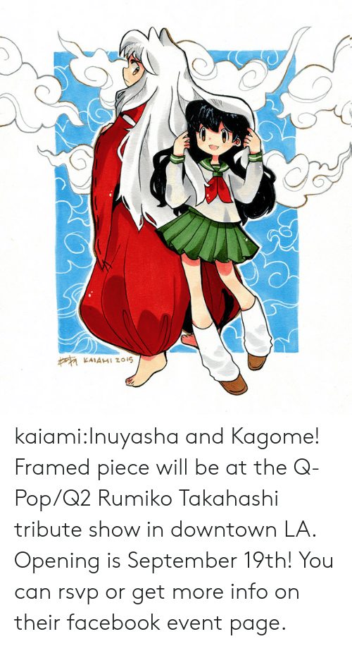 Https Www Facebook Com: KAIAMI Zzois kaiami:Inuyasha and Kagome! Framed piece will be at the Q-Pop/Q2 Rumiko Takahashi tribute show in downtown LA. Opening is September 19th! You can rsvp or get more info on their facebook event page.