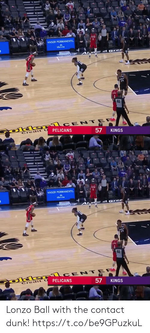 contact: KAISER PERMANENTE.  thrive  DId Bree  २५  42  Colde rlCE NTER  PELICANS  Credit  KINGS  57   KAISER PERMANENTE.  thrive  DI d B ree  24  42  Colder1CENTER  PELICANS  Credit U  57  KINGS Lonzo Ball with the contact dunk!  https://t.co/be9GPuzkuL