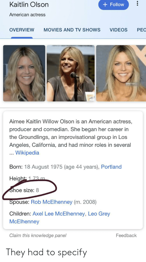 Olson: Kaitlin Olson  +Follow  American actress  MOVIES AND TV SHOWS  VIDEOS  PEC  OVERVIEW  Aimee Kaitlin Willow Olson is an American actress,  producer and comedian. She began her career in  the Groundlings, an improvisational group in Los  Angeles, California, and had minor roles in several  . Wikipedia  Born: 18 August 1975 (age 44 years), Portland  Height 173 m  Shoe size: 8  Spouse: Rob McElhenney (m. 2008)  Children: Axel Lee McElhenney, Leo Grey  McElhenney  Claim this knowledge panel  Feedback  .. They had to specify