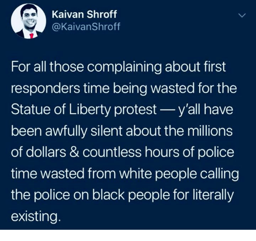 Police, Protest, and White People: Kaivan Shroff  @KaivanShroff  For all those complaining about first  responders time being wasted for the  Statue of Liberty protest y'all have  been awfully silent about the millions  of dollars & countless hours of police  time wasted from white people calling  the police on black people for literally  existing