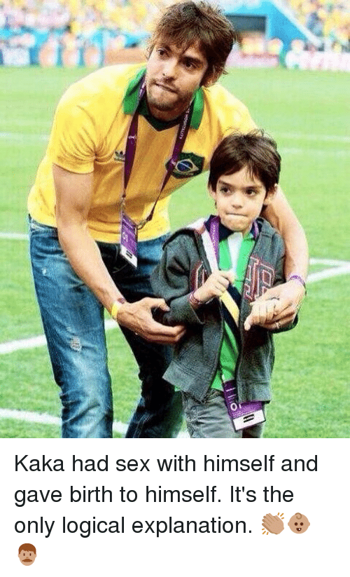 Memes, Sex, and 🤖: Kaka had sex with himself and gave birth to himself. It's the only logical explanation. 👏🏽👶🏽👨🏽