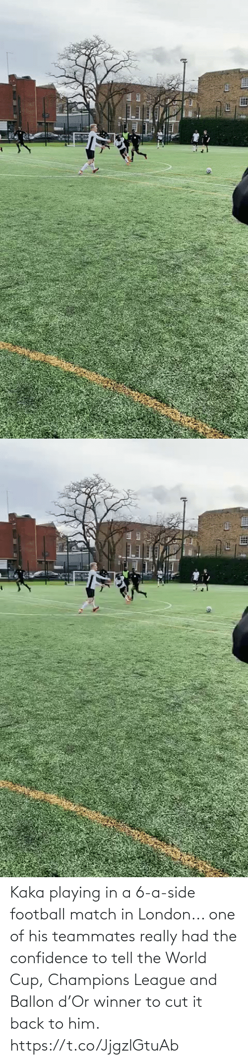 Match: Kaka playing in a 6-a-side football match in London... one of his teammates really had the confidence to tell the World Cup, Champions League and Ballon d'Or winner to cut it back to him.   https://t.co/JjgzlGtuAb