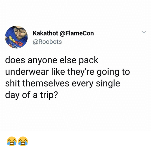 Memes, Shit, and Single: Kakathot @FlameCon  @Roobots  does anyone else pack  underwear like they're going to  shit themselves every single  day of a trip? 😂😂