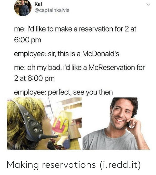 reservations: Kal  @captainkalvis  me: i'd like to make a reservation for 2 at  6:00 pm  employee: sir, this is a McDonald's  me: oh my bad. i'd like a McReservation for  2 at 6:00 pm  employee: perfect, see you then Making reservations (i.redd.it)