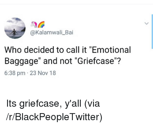 """Blackpeopletwitter, Who, and Nov: @Kalamwali_Bai  Who decided to call it """"Emotional  Baggage"""" and not """"Griefcase""""?  6:38 pm 23 Nov 18 Its griefcase, y'all (via /r/BlackPeopleTwitter)"""