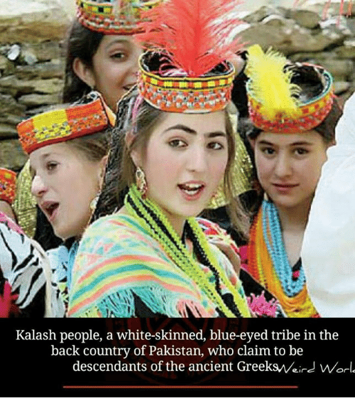 white skin: Kalash people, a white-skinned, blue-eyed tribe in the  back Pakistan, who claim to be  descendants of the ancient ree  Worl