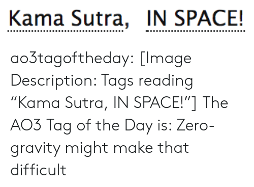 "Target, Tumblr, and Zero: Kama Sutra, IN SPACE! ao3tagoftheday:  [Image Description: Tags reading ""Kama Sutra, IN SPACE!""]  The AO3 Tag of the Day is: Zero-gravity might make that difficult"