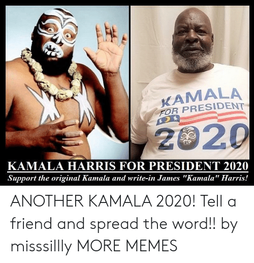 """spread the word: KAMALA  FOR PRESIDENT  2020  KAMALA HARRIS FOR PRESIDENT 2020  Support the original Kamala and write-in James """"Kamala"""" Harris! ANOTHER KAMALA 2020! Tell a friend and spread the word!! by misssillly MORE MEMES"""