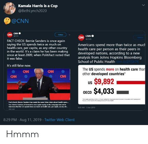 Bernie Sanders, cnn.com, and School: Kamala Harris is a Cop  @BethLynch2020  @CNN  ChCNN  CW CNNO  CNN  Follow  DCNN  Fallo  FACT CHECK: Bernie Sanders is once again  saying the US spends twice as much on  health care, per capita, as any other country  in the world. It's a claim he has been making  since at least 2009, when PolitiFact noted that  it was false.  Americans spend more than twice as much  health care per person as their peers in  developed nations, according to a new  analysis from Johns Hopkins Bloomberg  School of Public Health cnit/2FIsk7  It's still false now.  The US spends more on health care thar  other developed countries*  CNN  CW  CNN  CNN  $9,892  $4,033  US  OECD  Papts pending in 20tius and edan for Organson for Econemic Coapeon and Oeveopment  Souape ph Hackins Blog 5chool ot Pbc Ht  Fact check: Uernie Sanders has made the same false claim about health spen...  Sen Bemie Sanders of Vermont is onee again saying on the campaign trail and in  Inlervicws that the US spends twice as much on health care, per capita, as any oth...  8:05 AM-9 Jan 2019  cnn.com  8:29 PM Aug 11, 2019 Twitter Web Client Hmmm