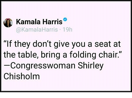 """shirley chisholm: Kamala Harris  @KamalaHarris 19h  """"If they don't give you a seat at  the table, bring a folding chair.""""  Congresswoman Shirley  Chisholm"""