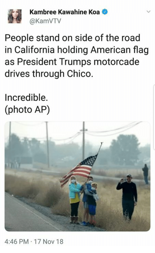 American Flag: Kambree Kawahine Koa  @KamVTV  People stand on side of the road  in California holding American flag  as President Trumps motorcade  drives through Chico.  Incredible.  (photo AP)  4:46 PM 17 Nov 18