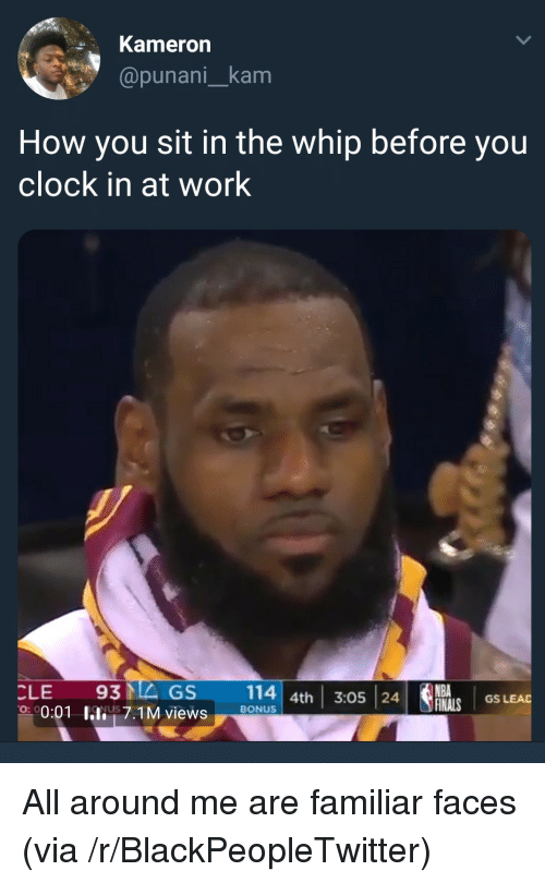 Clock In: Kameron  @punani_kam  How you sit in the whip before you  clock in at work  CLE 93MEGS 114 4th 3:05 24  NBA  GS LEAD  0:01 hli! 7.1M views  on  ,  BONUS <p>All around me are familiar faces (via /r/BlackPeopleTwitter)</p>