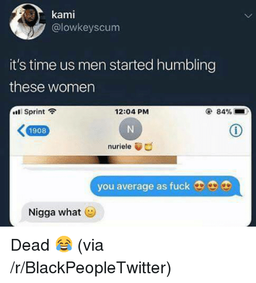 humbling: kami  @lowkeyscum  it's time us men started humbling  these women  Sprint  12:04 PM  @ 84%  1908  nuriele  you average as fuck9  Nigga what <p>Dead 😂 (via /r/BlackPeopleTwitter)</p>