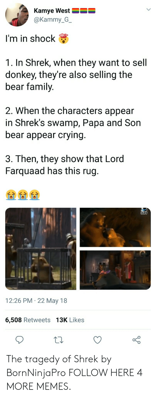 lord farquaad: Kamye West  @Kammy_G_  I'm in shock  1. In Shrek, when they want to sell  donkey, they're also selling the  bear family  2. When the characters appear  in Shrek's swamp, Papa and Son  bear appear crying  3. Then, they show that Lord  Farquaad has this rug.  LGDV  12:26 PM 22 May 18  6,508 Retweets 13K Likes The tragedy of Shrek by BornNinjaPro FOLLOW HERE 4 MORE MEMES.