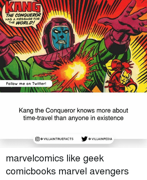 Memes, Twitter, and Avengers: KANG  THE CONQUEROR  HAS A MESSAGE FOR  THE WORLD  Follow me on Twitter!  Kang the Conqueror knows more about  time-travel than anyone in existence  步@VILLAINPE DIA  @VILLA INTRU EFACTS marvelcomics like geek comicbooks marvel avengers